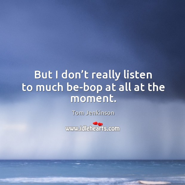 But I don't really listen to much be-bop at all at the moment. Image
