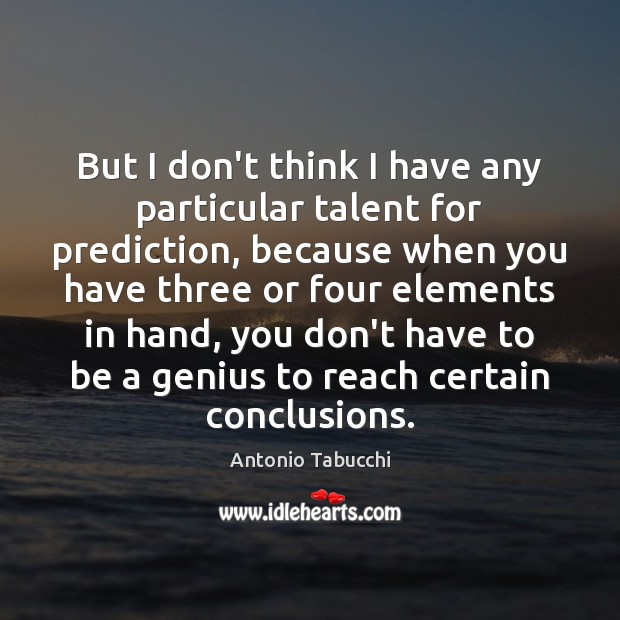 But I don't think I have any particular talent for prediction, because Antonio Tabucchi Picture Quote