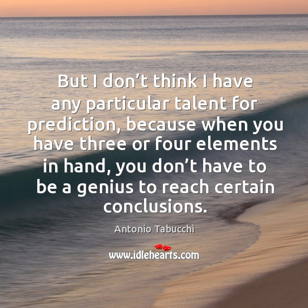 But I don't think I have any particular talent for prediction Antonio Tabucchi Picture Quote