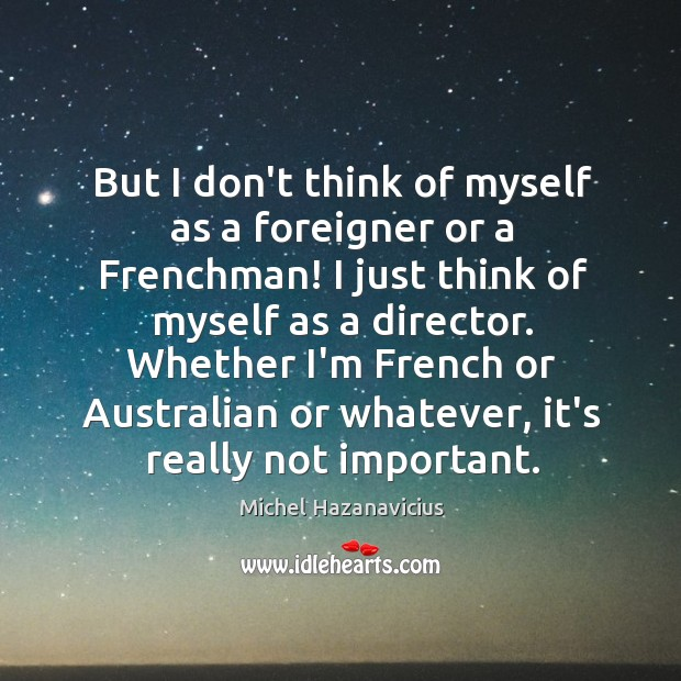 But I don't think of myself as a foreigner or a Frenchman! Michel Hazanavicius Picture Quote
