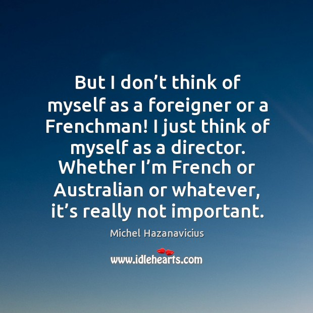 But I don't think of myself as a foreigner or a frenchman! I just think of myself as a director. Michel Hazanavicius Picture Quote