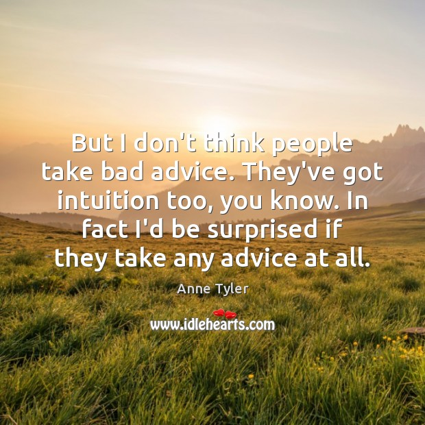 Image, But I don't think people take bad advice. They've got intuition too,
