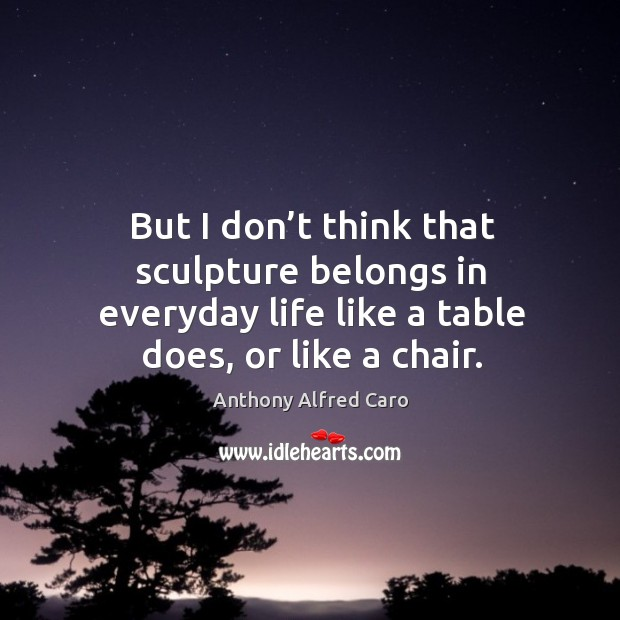 But I don't think that sculpture belongs in everyday life like a table does, or like a chair. Image