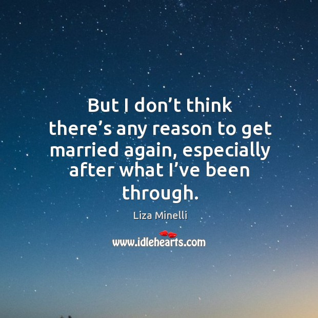But I don't think there's any reason to get married again, especially after what I've been through. Image