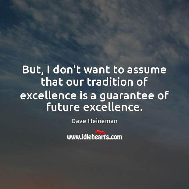 But, I don't want to assume that our tradition of excellence is Dave Heineman Picture Quote
