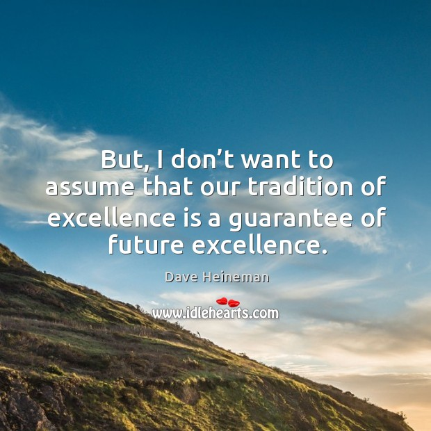 But, I don't want to assume that our tradition of excellence is a guarantee of future excellence. Dave Heineman Picture Quote