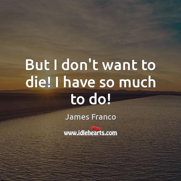 But I don't want to die! I have so much to do! James Franco Picture Quote