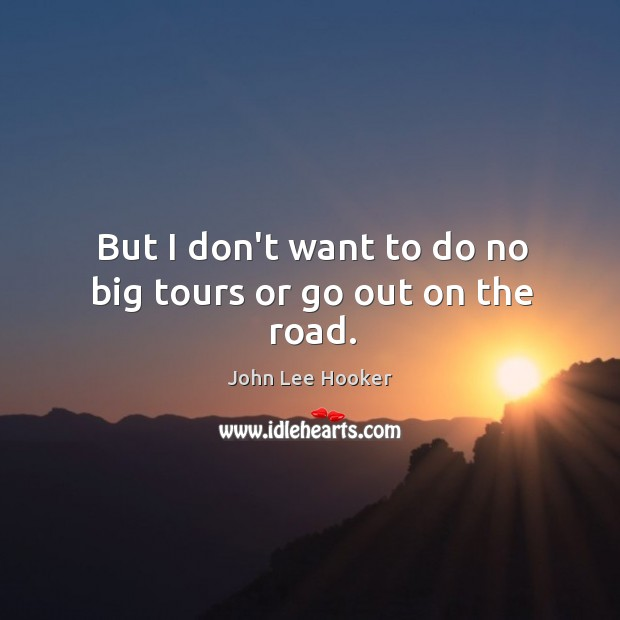 But I don't want to do no big tours or go out on the road. John Lee Hooker Picture Quote