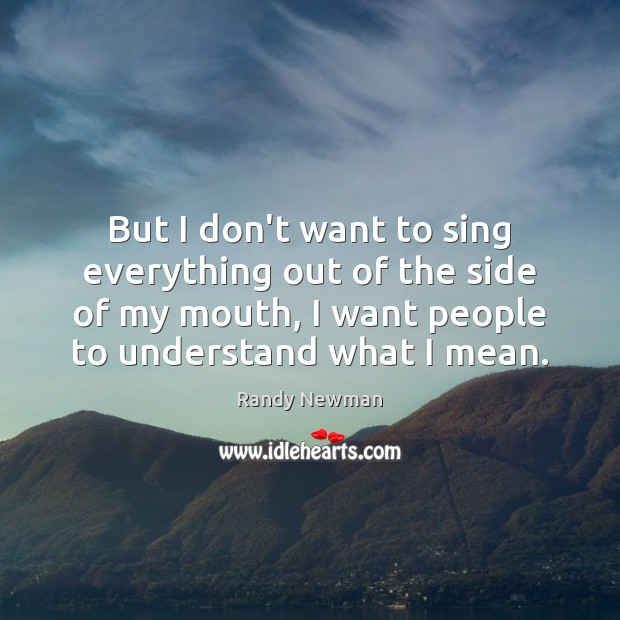 But I don't want to sing everything out of the side of Randy Newman Picture Quote