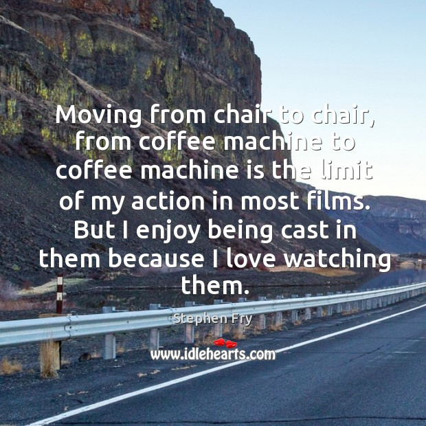 But I enjoy being cast in them because I love watching them. Image