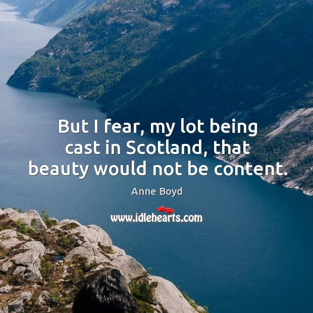 But I fear, my lot being cast in scotland, that beauty would not be content. Image