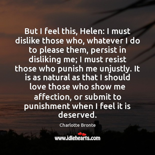 But I feel this, Helen: I must dislike those who, whatever I Charlotte Bronte Picture Quote