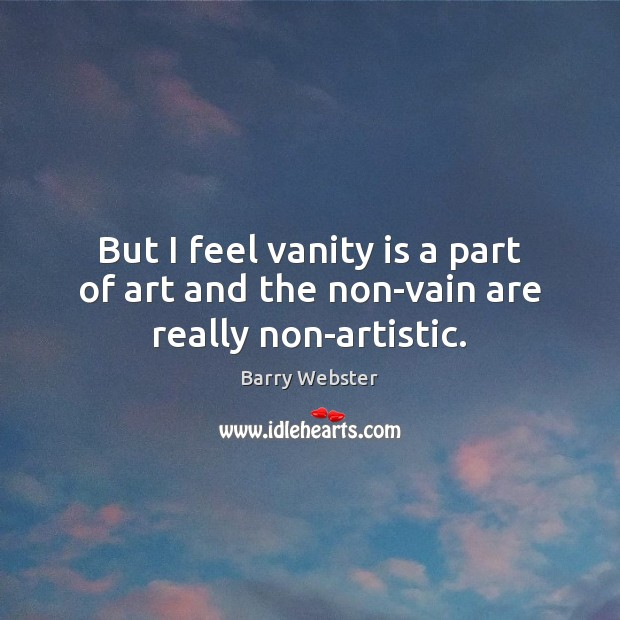 Image, But I feel vanity is a part of art and the non-vain are really non-artistic.