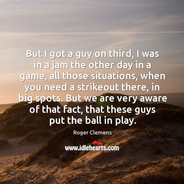 But I got a guy on third, I was in a jam the other day in a game, all those situations Roger Clemens Picture Quote