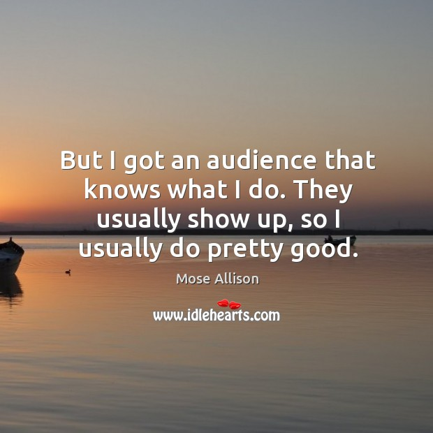 But I got an audience that knows what I do. They usually show up, so I usually do pretty good. Image