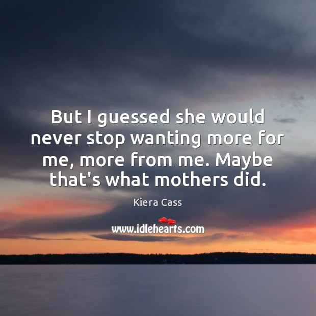 But I guessed she would never stop wanting more for me, more Kiera Cass Picture Quote