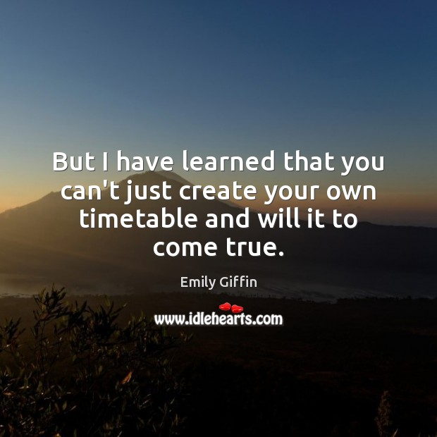 Image, But I have learned that you can't just create your own timetable and will it to come true.
