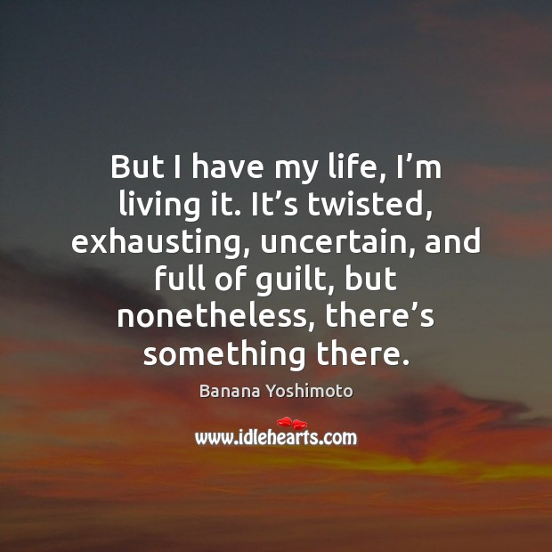 But I have my life, I'm living it. It's twisted, Guilt Quotes Image