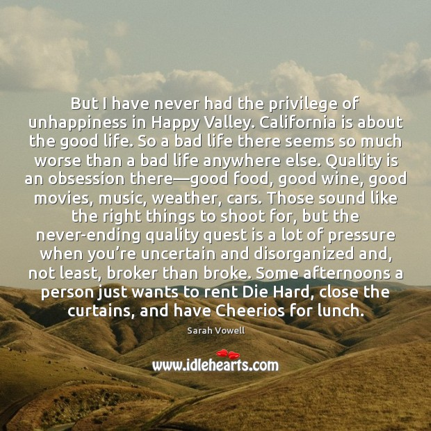 But I have never had the privilege of unhappiness in Happy Valley. Sarah Vowell Picture Quote