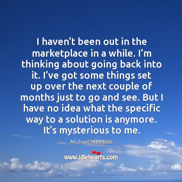 But I have no idea what the specific way to a solution is anymore. It's mysterious to me. Michael Nesmith Picture Quote