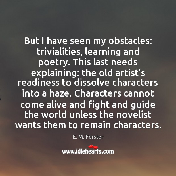 But I have seen my obstacles: trivialities, learning and poetry. This last E. M. Forster Picture Quote