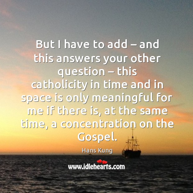 Image, But I have to add – and this answers your other question – this catholicity in time and in space