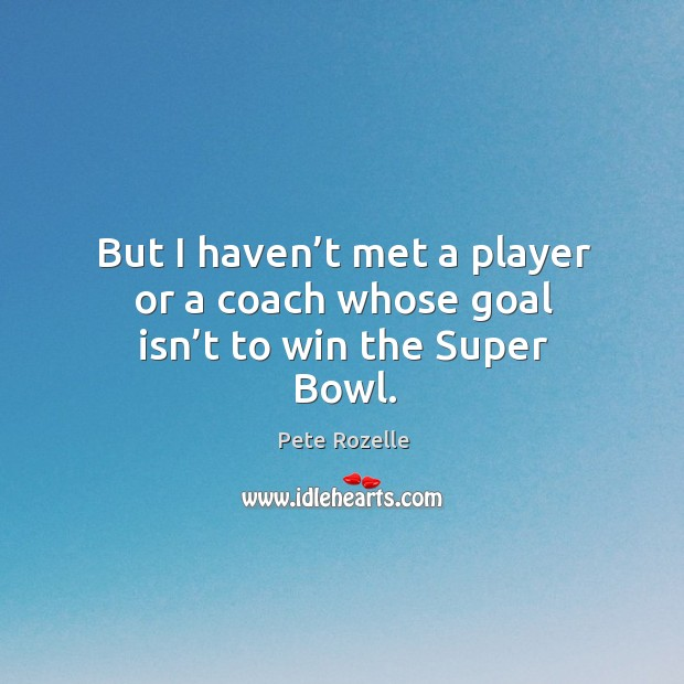 But I haven't met a player or a coach whose goal isn't to win the super bowl. Image