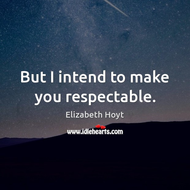 But I intend to make you respectable. Image