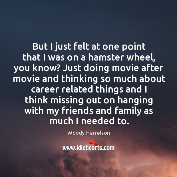But I just felt at one point that I was on a hamster wheel, you know? Image