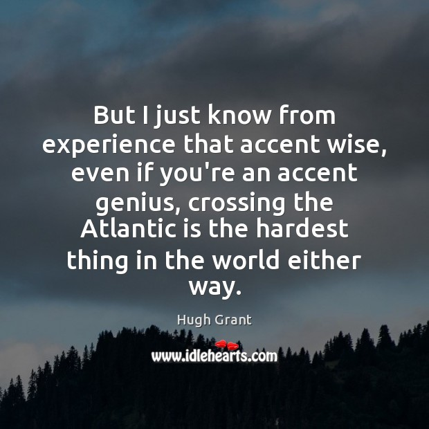 But I just know from experience that accent wise, even if you're Hugh Grant Picture Quote