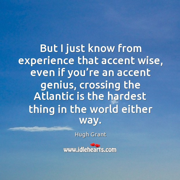 But I just know from experience that accent wise Hugh Grant Picture Quote