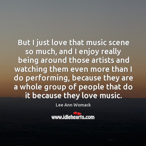 But I just love that music scene so much, and I enjoy really being around those artists Lee Ann Womack Picture Quote