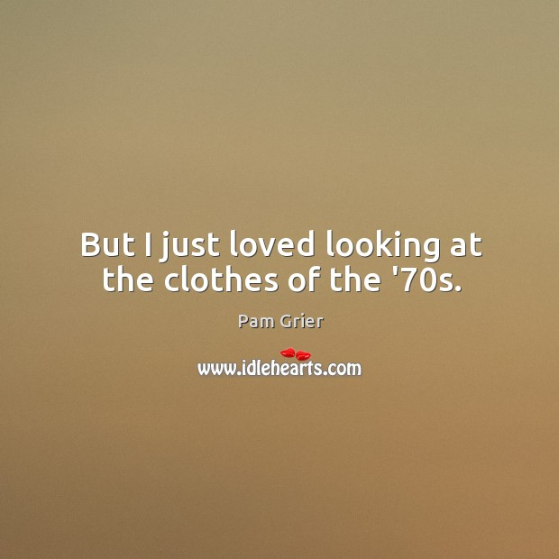 But I just loved looking at the clothes of the '70s. Pam Grier Picture Quote