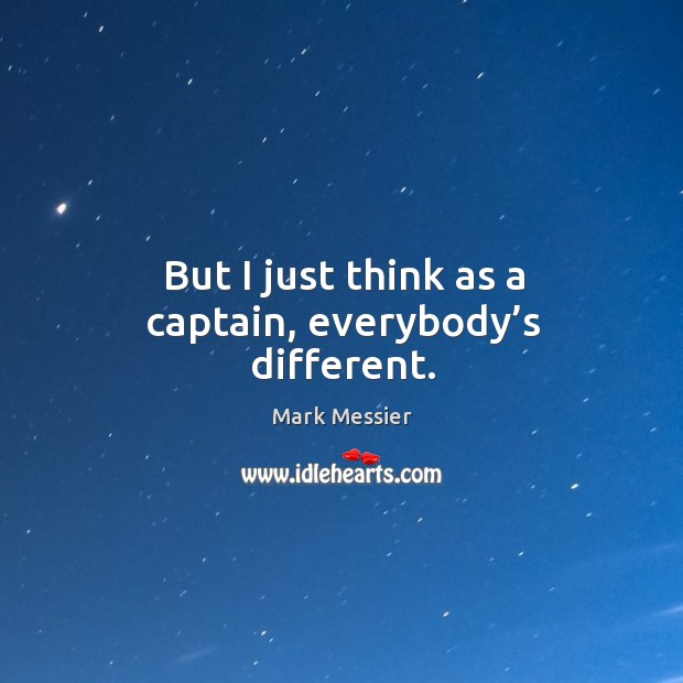 But I just think as a captain, everybody's different. Mark Messier Picture Quote
