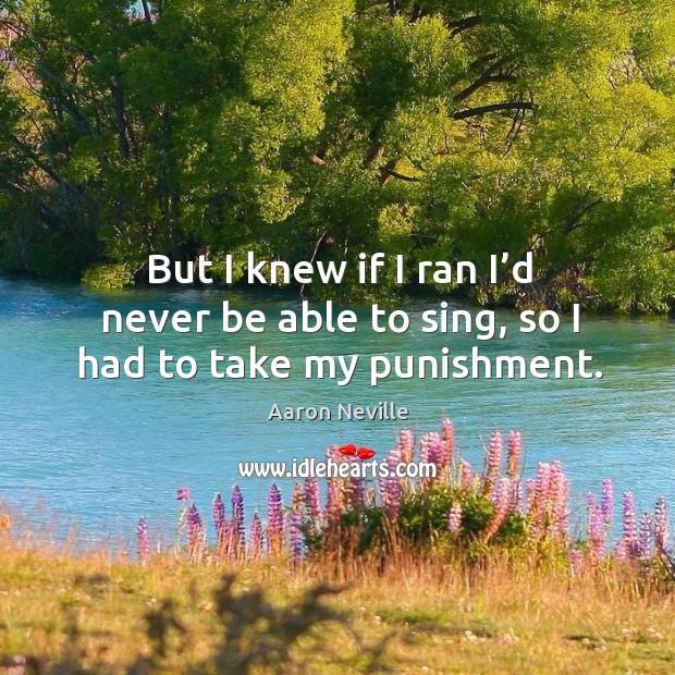 But I knew if I ran I'd never be able to sing, so I had to take my punishment. Image