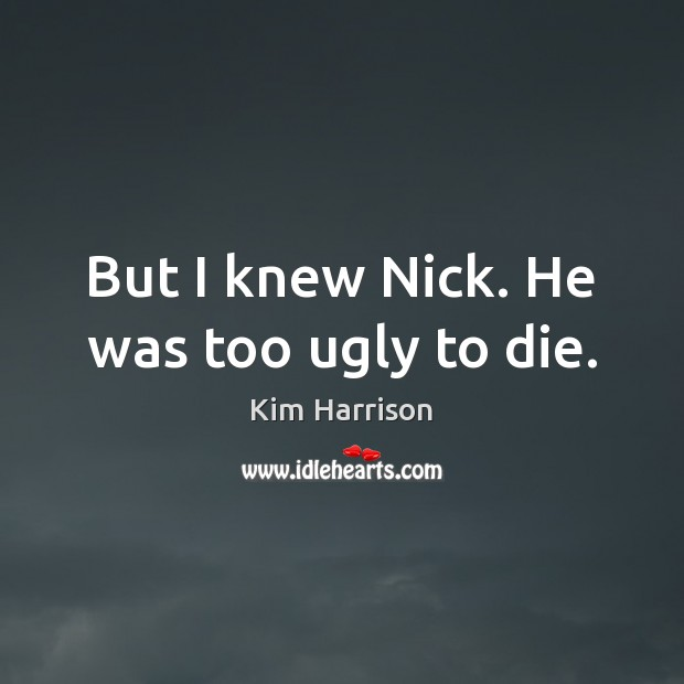 Image, But I knew Nick. He was too ugly to die.