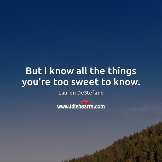 But I know all the things you're too sweet to know. Image