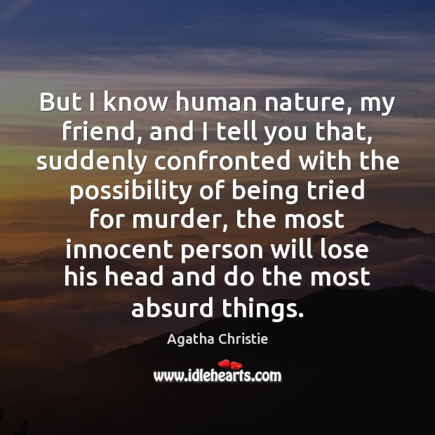 But I know human nature, my friend, and I tell you that, Agatha Christie Picture Quote