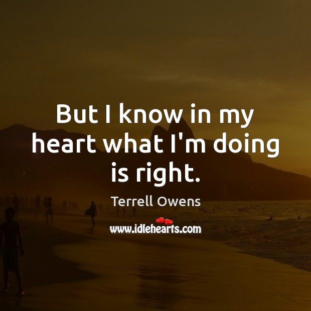 But I know in my heart what I'm doing is right. Terrell Owens Picture Quote