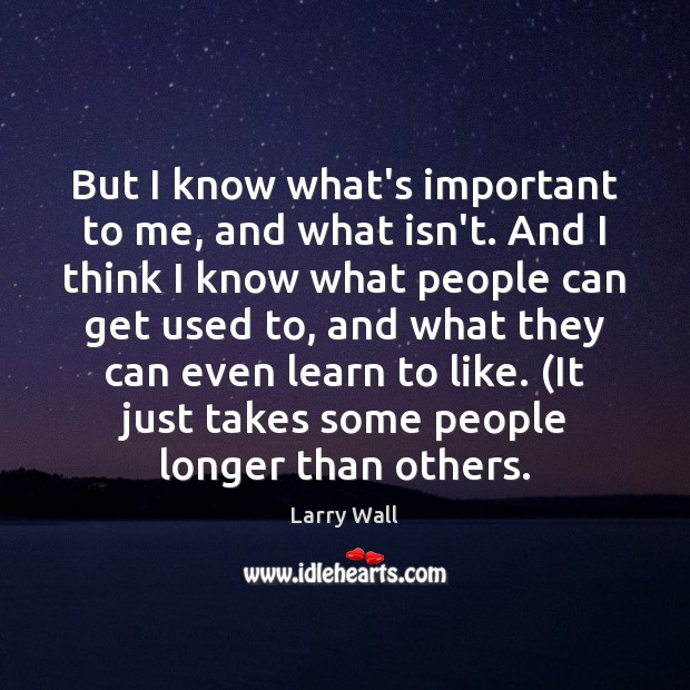 But I know what's important to me, and what isn't. And I Larry Wall Picture Quote