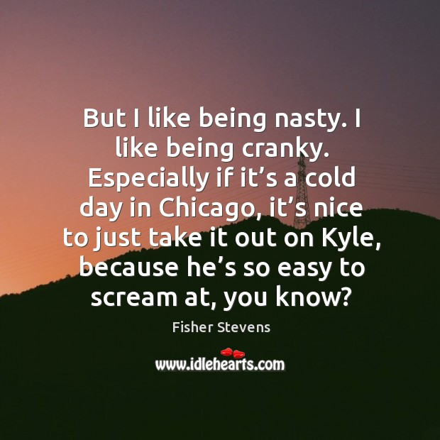 Fisher Stevens Picture Quote image saying: But I like being nasty. I like being cranky. Especially if it's a cold day in chicago