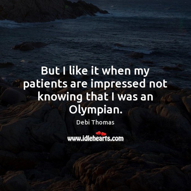 But I like it when my patients are impressed not knowing that I was an Olympian. Debi Thomas Picture Quote