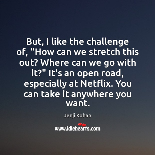 """Image, But, I like the challenge of, """"How can we stretch this out?"""