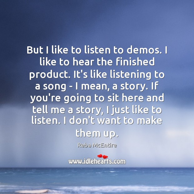 But I like to listen to demos. I like to hear the Reba McEntire Picture Quote