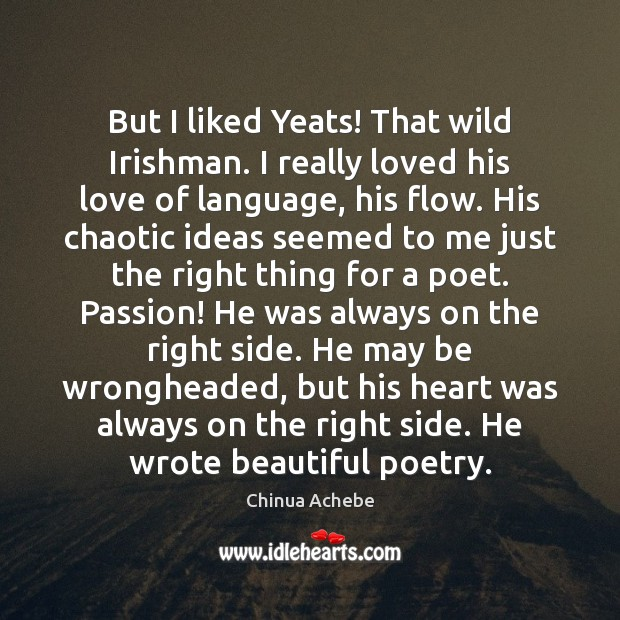 But I liked Yeats! That wild Irishman. I really loved his love Chinua Achebe Picture Quote