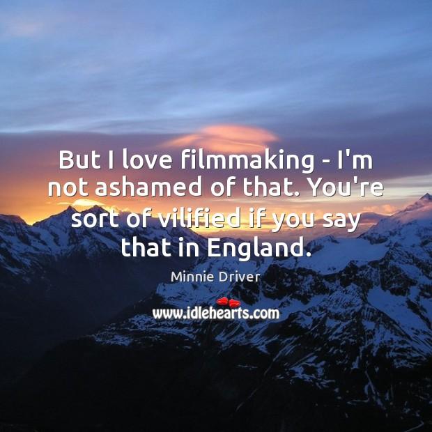 But I love filmmaking – I'm not ashamed of that. You're sort Image