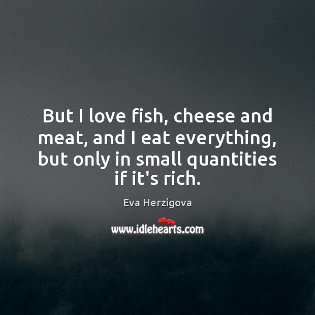 Image, But I love fish, cheese and meat, and I eat everything, but