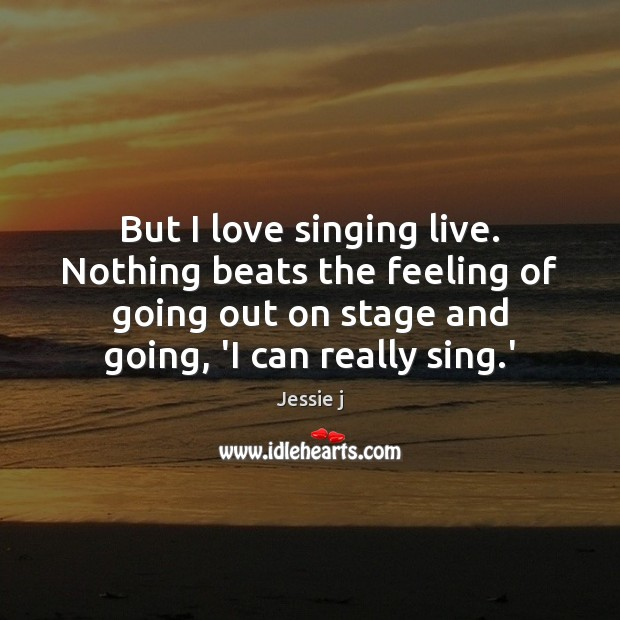Image, But I love singing live. Nothing beats the feeling of going out