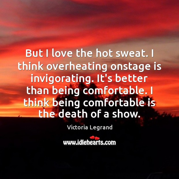 But I love the hot sweat. I think overheating onstage is invigorating. Image