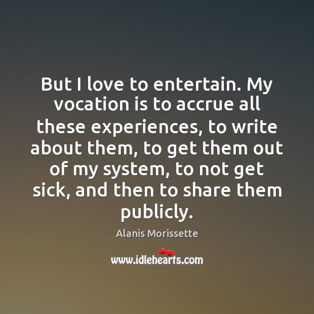 Image, But I love to entertain. My vocation is to accrue all these